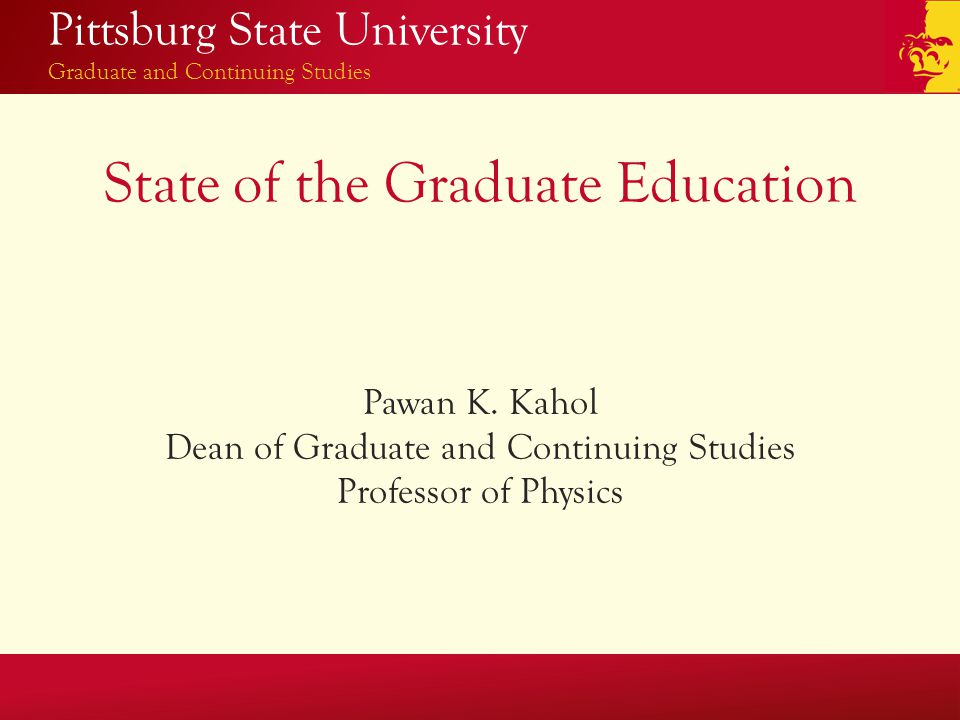 Pittsburg State University Graduate and Continuing Studies State of the Graduate Education Pawan K.