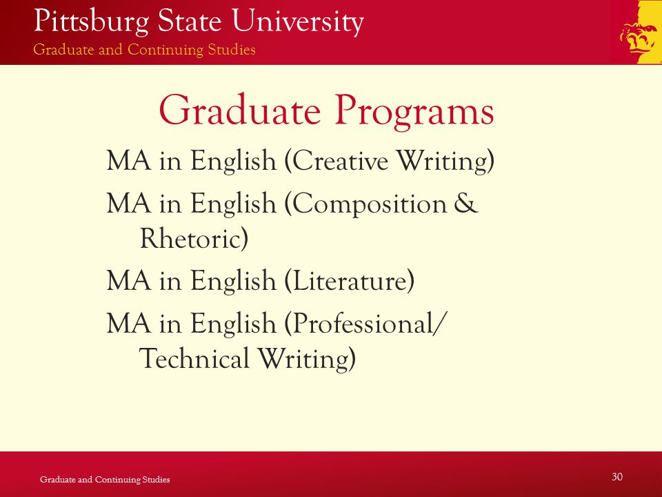Pittsburg State University Graduate and Continuing Studies Graduate Programs MA in English (Creative Writing) MA in English (Composition & Rhetoric) MA in English (Literature) MA in English (Professional/ Technical Writing) Graduate and Continuing Studies 30