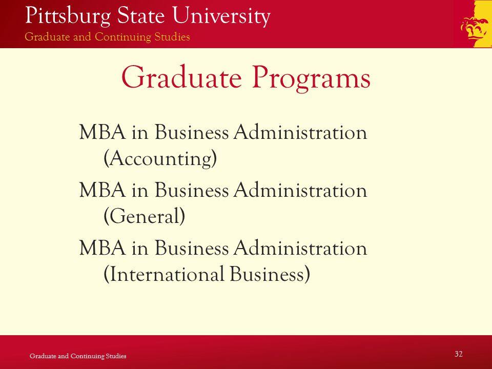 Pittsburg State University Graduate and Continuing Studies Graduate Programs MBA in Business Administration (Accounting) MBA in Business Administration (General) MBA in Business Administration (International Business) Graduate and Continuing Studies 32