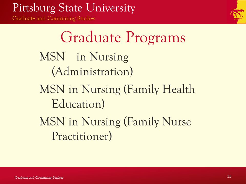 Pittsburg State University Graduate and Continuing Studies Graduate Programs MSN in Nursing (Administration) MSN in Nursing (Family Health Education) MSN in Nursing (Family Nurse Practitioner) Graduate and Continuing Studies 33