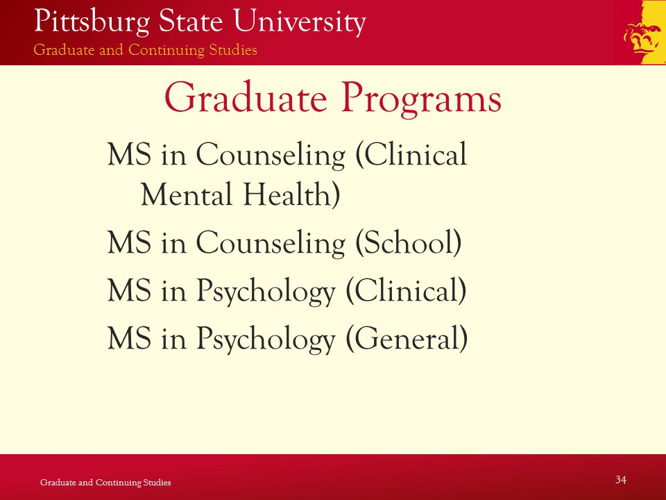Pittsburg State University Graduate and Continuing Studies Graduate Programs MS in Counseling (Clinical Mental Health) MS in Counseling (School) MS in Psychology (Clinical) MS in Psychology (General) Graduate and Continuing Studies 34
