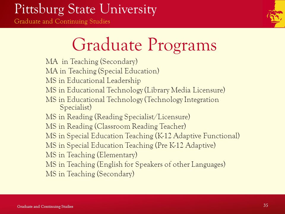 Pittsburg State University Graduate and Continuing Studies Graduate Programs MA in Teaching (Secondary) MA in Teaching (Special Education) MS in Educational Leadership MS in Educational Technology (Library Media Licensure) MS in Educational Technology (Technology Integration Specialist) MS in Reading (Reading Specialist/Licensure) MS in Reading (Classroom Reading Teacher) MS in Special Education Teaching (K-12 Adaptive Functional) MS in Special Education Teaching (Pre K-12 Adaptive) MS in Teaching (Elementary) MS in Teaching (English for Speakers of other Languages) MS in Teaching (Secondary) Graduate and Continuing Studies 35