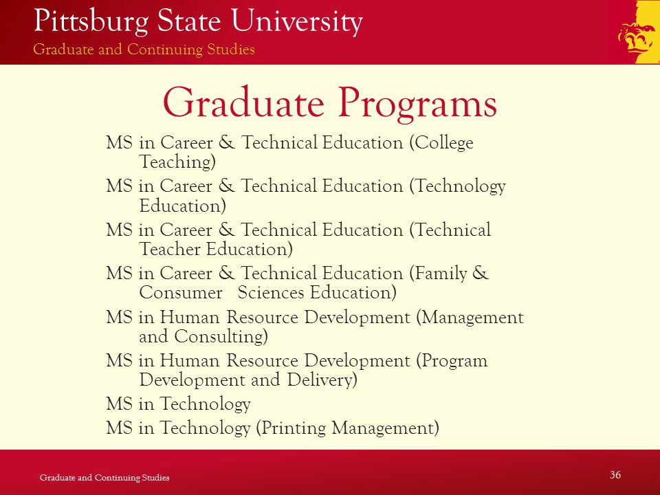 Pittsburg State University Graduate and Continuing Studies Graduate Programs MS in Career & Technical Education (College Teaching) MS in Career & Technical Education (Technology Education) MS in Career & Technical Education (Technical Teacher Education) MS in Career & Technical Education (Family & Consumer Sciences Education) MS in Human Resource Development (Management and Consulting) MS in Human Resource Development (Program Development and Delivery) MS in Technology MS in Technology (Printing Management) Graduate and Continuing Studies 36