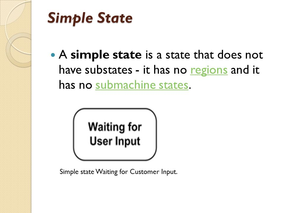 Simple State A simple state is a state that does not have substates - it has no regions and it has no submachine states.regionssubmachine states Simple state Waiting for Customer Input.