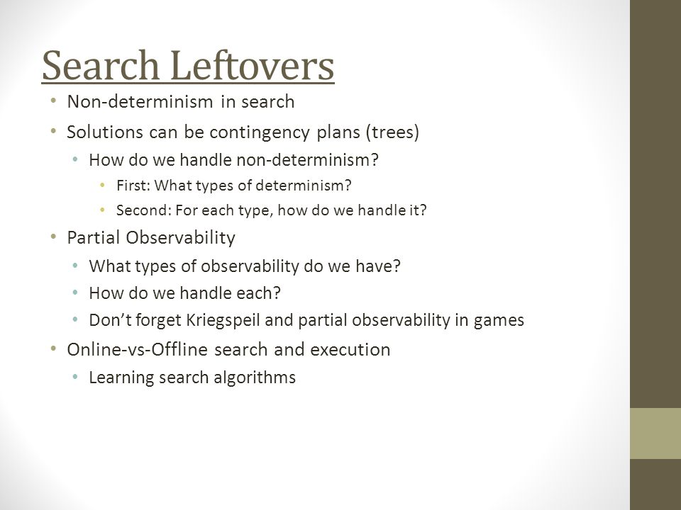 Search Leftovers Non-determinism in search Solutions can be contingency plans (trees) How do we handle non-determinism.