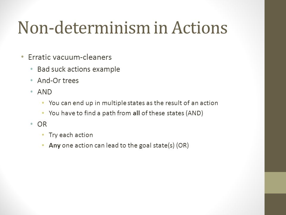 Non-determinism in Actions Erratic vacuum-cleaners Bad suck actions example And-Or trees AND You can end up in multiple states as the result of an action You have to find a path from all of these states (AND) OR Try each action Any one action can lead to the goal state(s) (OR)