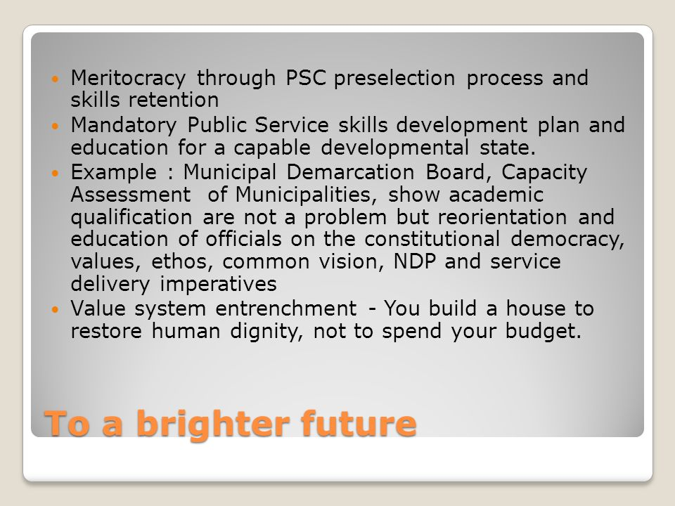 To a brighter future Meritocracy through PSC preselection process and skills retention Mandatory Public Service skills development plan and education for a capable developmental state.