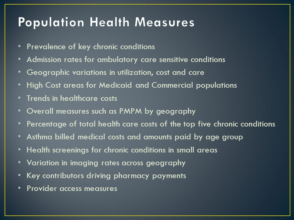 Prevalence of key chronic conditions Admission rates for ambulatory care sensitive conditions Geographic variations in utilization, cost and care High Cost areas for Medicaid and Commercial populations Trends in healthcare costs Overall measures such as PMPM by geography Percentage of total health care costs of the top five chronic conditions Asthma billed medical costs and amounts paid by age group Health screenings for chronic conditions in small areas Variation in imaging rates across geography Key contributors driving pharmacy payments Provider access measures