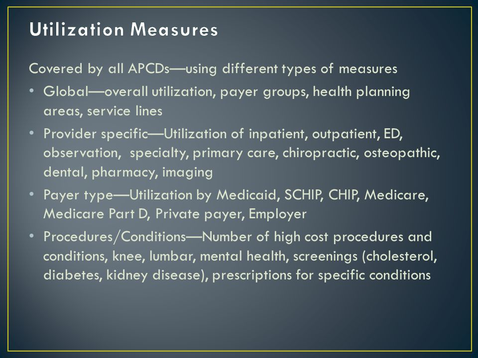 Covered by all APCDs—using different types of measures Global—overall utilization, payer groups, health planning areas, service lines Provider specific—Utilization of inpatient, outpatient, ED, observation, specialty, primary care, chiropractic, osteopathic, dental, pharmacy, imaging Payer type—Utilization by Medicaid, SCHIP, CHIP, Medicare, Medicare Part D, Private payer, Employer Procedures/Conditions—Number of high cost procedures and conditions, knee, lumbar, mental health, screenings (cholesterol, diabetes, kidney disease), prescriptions for specific conditions