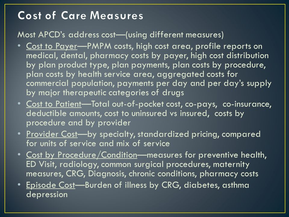 Most APCD's address cost—(using different measures) Cost to Payer—PMPM costs, high cost area, profile reports on medical, dental, pharmacy costs by payer, high cost distribution by plan product type, plan payments, plan costs by procedure, plan costs by health service area, aggregated costs for commercial population, payments per day and per day's supply by major therapeutic categories of drugs Cost to Patient—Total out-of-pocket cost, co-pays, co-insurance, deductible amounts, cost to uninsured vs insured, costs by procedure and by provider Provider Cost—by specialty, standardized pricing, compared for units of service and mix of service Cost by Procedure/Condition—measures for preventive health, ED Visit, radiology, common surgical procedures, maternity measures, CRG, Diagnosis, chronic conditions, pharmacy costs Episode Cost—Burden of illness by CRG, diabetes, asthma depression