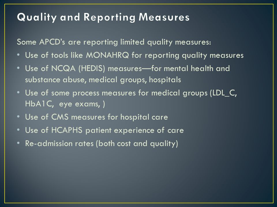 Some APCD's are reporting limited quality measures: Use of tools like MONAHRQ for reporting quality measures Use of NCQA (HEDIS) measures—for mental health and substance abuse, medical groups, hospitals Use of some process measures for medical groups (LDL_C, HbA1C, eye exams, ) Use of CMS measures for hospital care Use of HCAPHS patient experience of care Re-admission rates (both cost and quality)