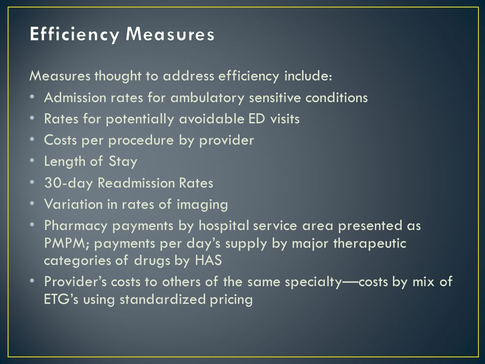 Measures thought to address efficiency include: Admission rates for ambulatory sensitive conditions Rates for potentially avoidable ED visits Costs per procedure by provider Length of Stay 30-day Readmission Rates Variation in rates of imaging Pharmacy payments by hospital service area presented as PMPM; payments per day's supply by major therapeutic categories of drugs by HAS Provider's costs to others of the same specialty—costs by mix of ETG's using standardized pricing