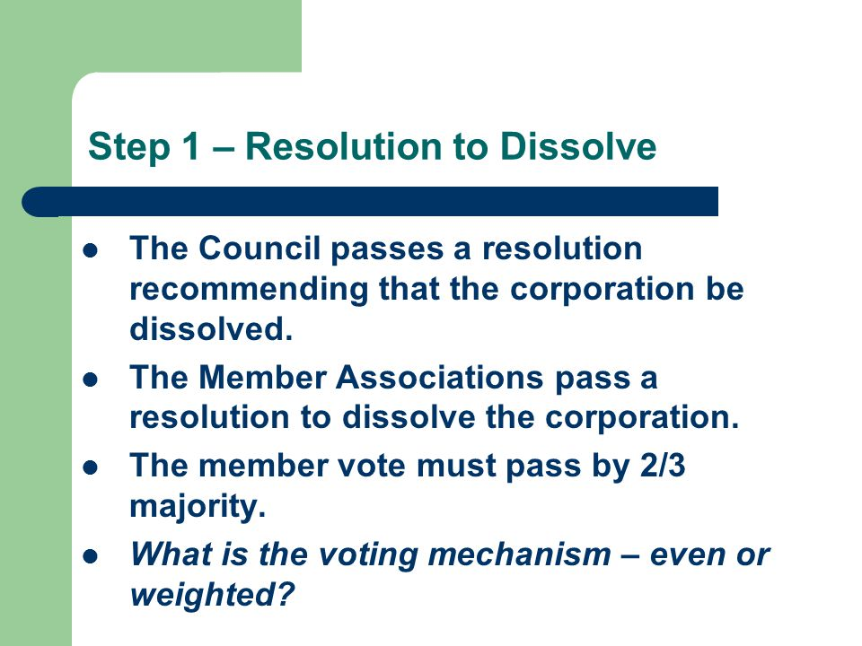 Step 1 – Resolution to Dissolve The Council passes a resolution recommending that the corporation be dissolved.