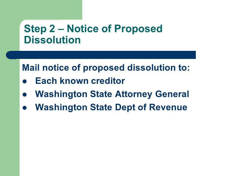 Step 2 – Notice of Proposed Dissolution Mail notice of proposed dissolution to: Each known creditor Washington State Attorney General Washington State Dept of Revenue