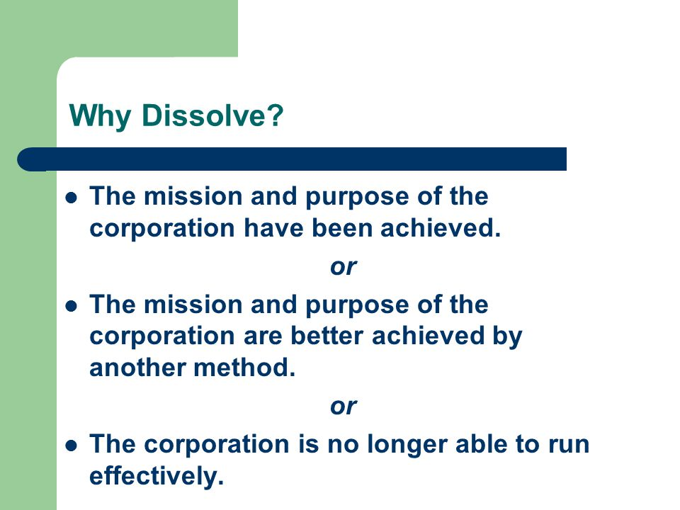 Why Dissolve. The mission and purpose of the corporation have been achieved.