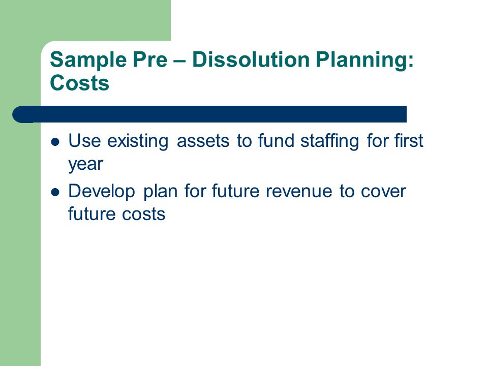 Sample Pre – Dissolution Planning: Costs Use existing assets to fund staffing for first year Develop plan for future revenue to cover future costs