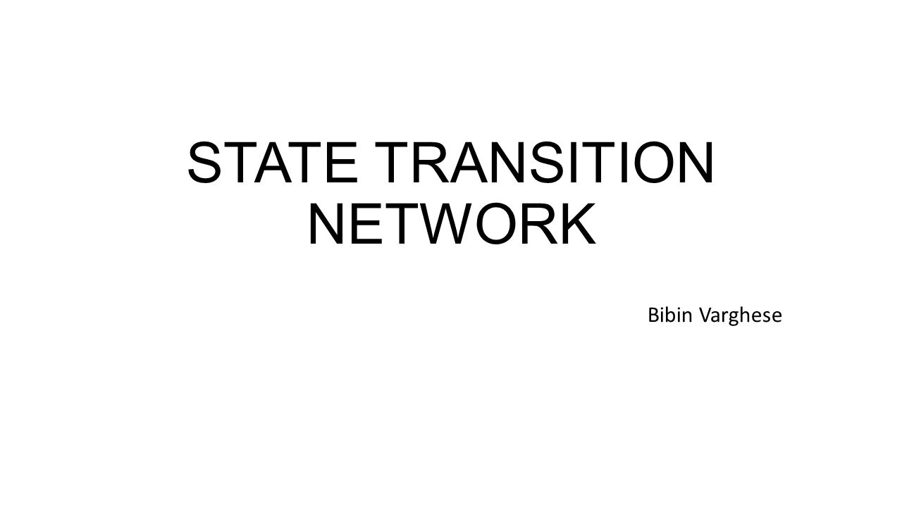 STATE TRANSITION NETWORK Bibin Varghese