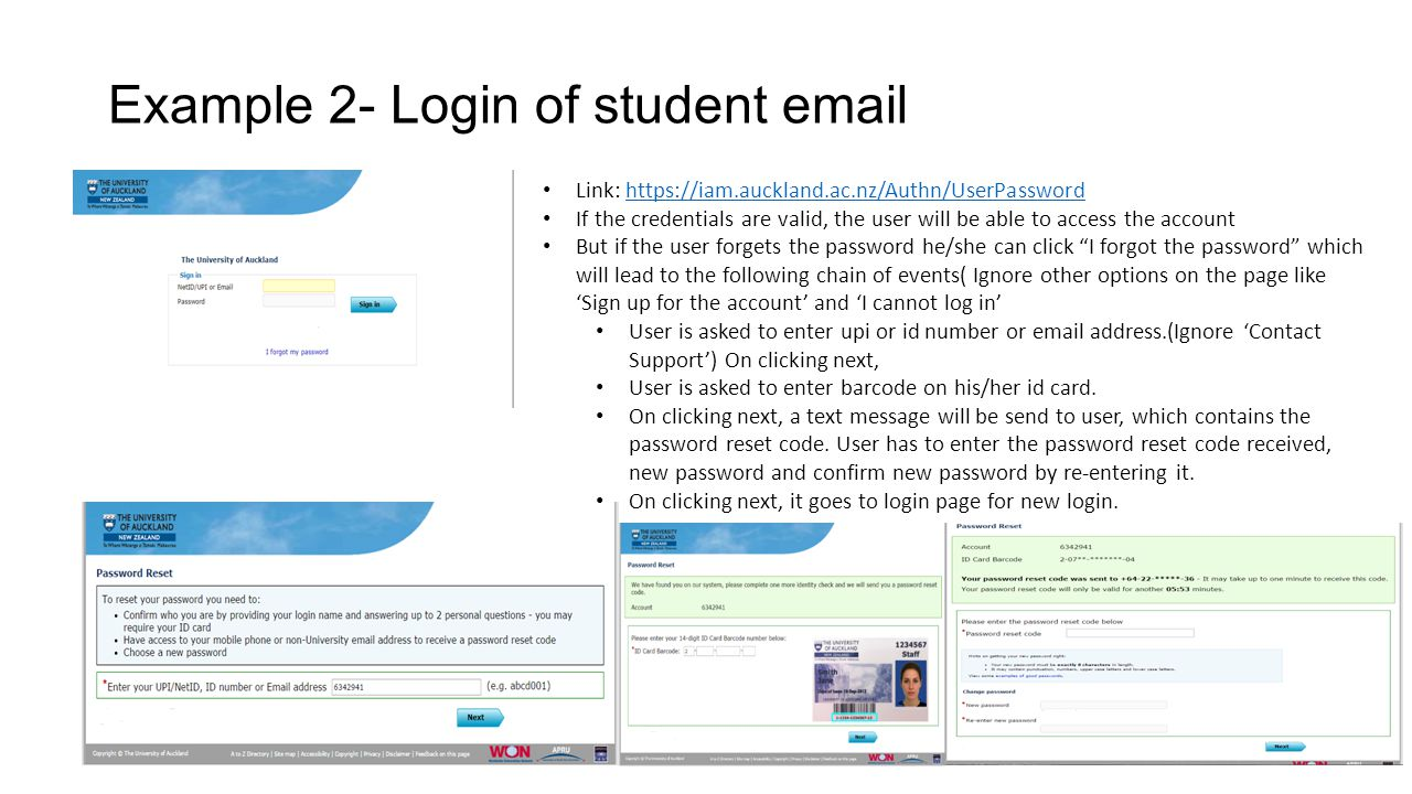 Example 2- Login of student email Link: https://iam.auckland.ac.nz/Authn/UserPasswordhttps://iam.auckland.ac.nz/Authn/UserPassword If the credentials are valid, the user will be able to access the account But if the user forgets the password he/she can click I forgot the password which will lead to the following chain of events( Ignore other options on the page like 'Sign up for the account' and 'I cannot log in' User is asked to enter upi or id number or email address.(Ignore 'Contact Support') On clicking next, User is asked to enter barcode on his/her id card.