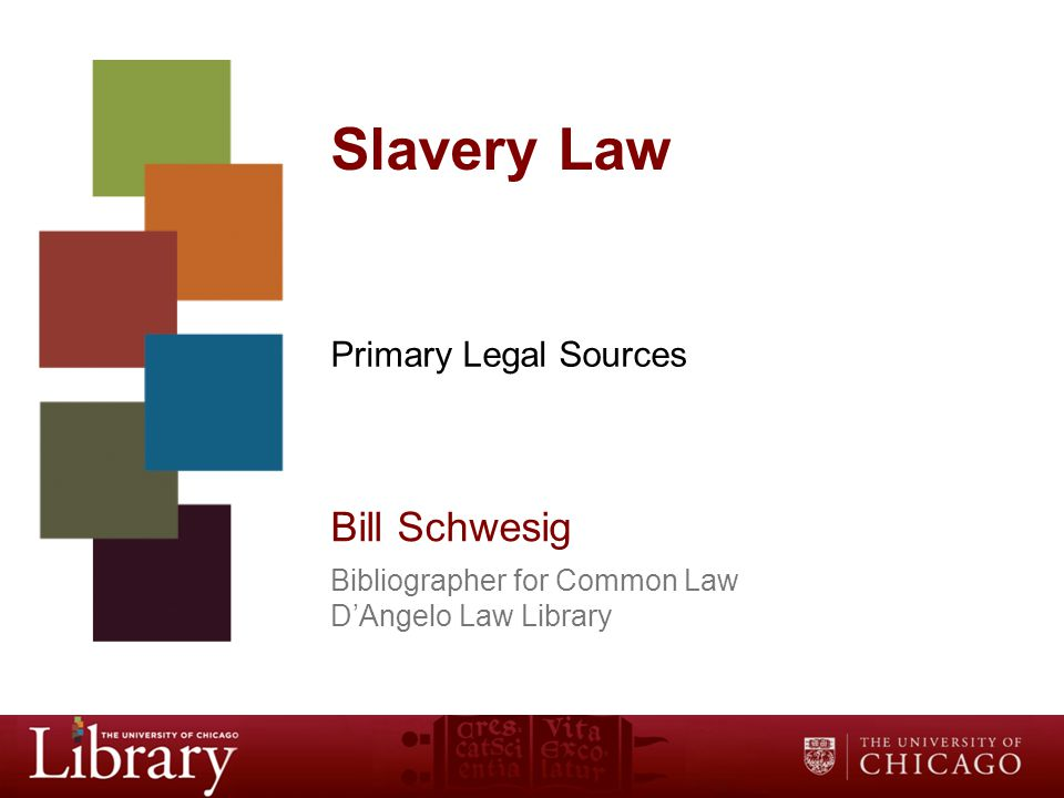 Slavery Law Primary Legal Sources Bill Schwesig Bibliographer for Common Law D'Angelo Law Library