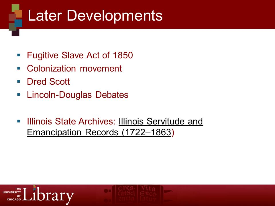  Fugitive Slave Act of 1850  Colonization movement  Dred Scott  Lincoln-Douglas Debates  Illinois State Archives: Illinois Servitude and Emancipation Records (1722–1863)Illinois Servitude and Emancipation Records (1722–1863 Later Developments