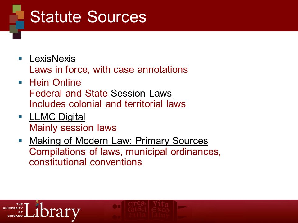  LexisNexis Laws in force, with case annotations LexisNexis  Hein Online Federal and State Session Laws Includes colonial and territorial lawsSession Laws  LLMC Digital Mainly session laws LLMC Digital  Making of Modern Law: Primary Sources Compilations of laws, municipal ordinances, constitutional conventions Making of Modern Law: Primary Sources Statute Sources