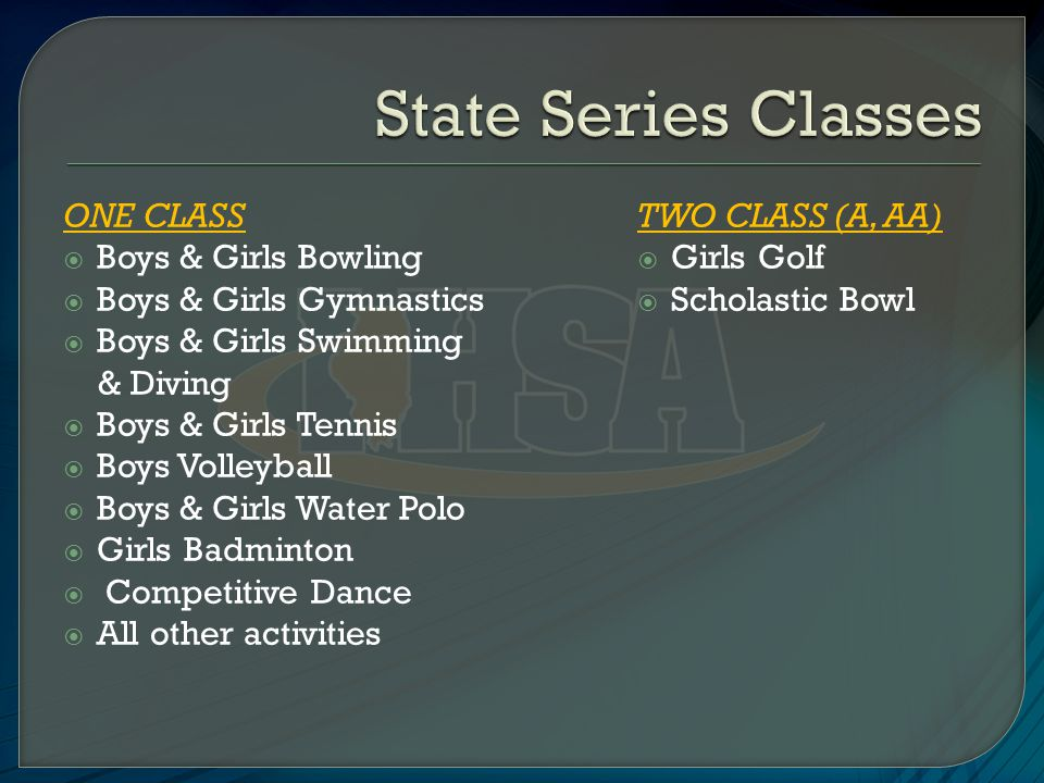ONE CLASS  Boys & Girls Bowling  Boys & Girls Gymnastics  Boys & Girls Swimming & Diving  Boys & Girls Tennis  Boys Volleyball  Boys & Girls Water Polo  Girls Badminton  Competitive Dance  All other activities TWO CLASS (A, AA)  Girls Golf  Scholastic Bowl