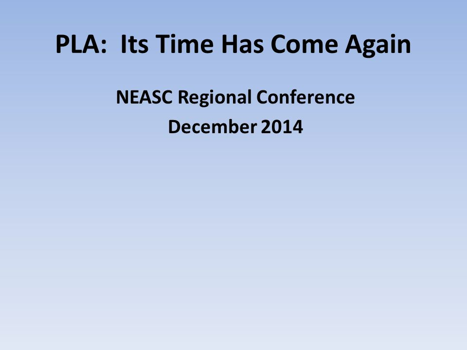 PLA: Its Time Has Come Again NEASC Regional Conference December 2014