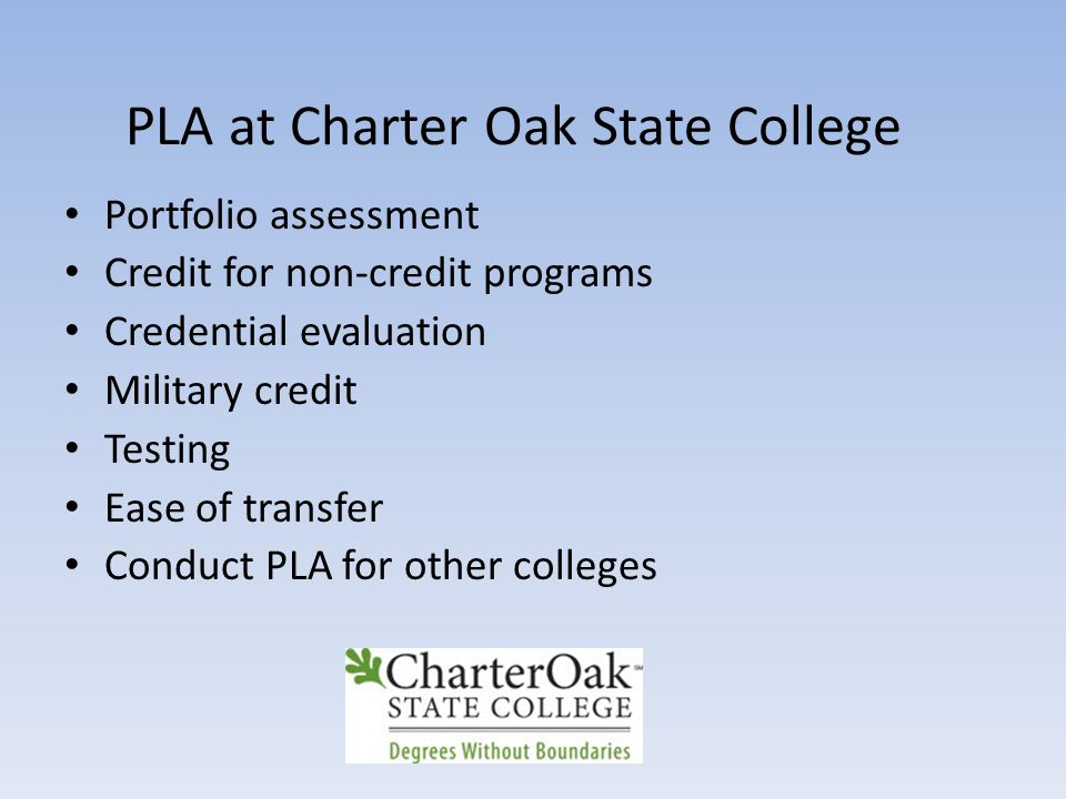 PLA at Charter Oak State College Portfolio assessment Credit for non-credit programs Credential evaluation Military credit Testing Ease of transfer Conduct PLA for other colleges