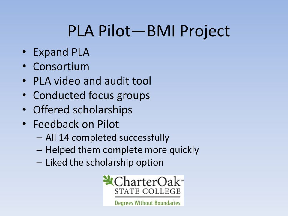 PLA Pilot—BMI Project Expand PLA Consortium PLA video and audit tool Conducted focus groups Offered scholarships Feedback on Pilot – All 14 completed successfully – Helped them complete more quickly – Liked the scholarship option