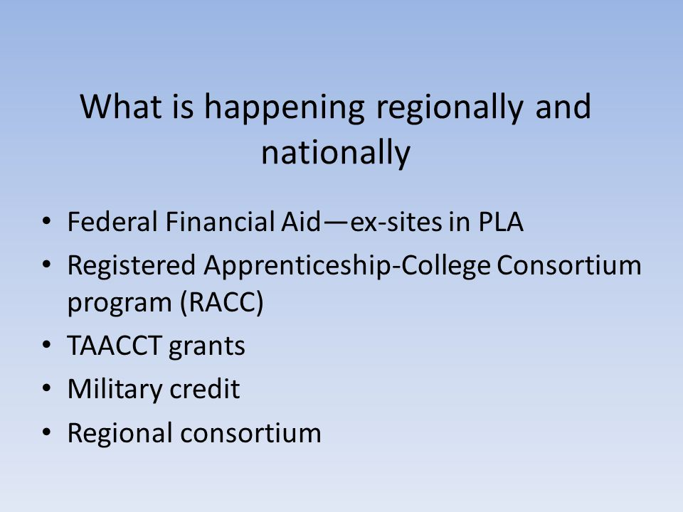 What is happening regionally and nationally Federal Financial Aid—ex-sites in PLA Registered Apprenticeship-College Consortium program (RACC) TAACCT grants Military credit Regional consortium