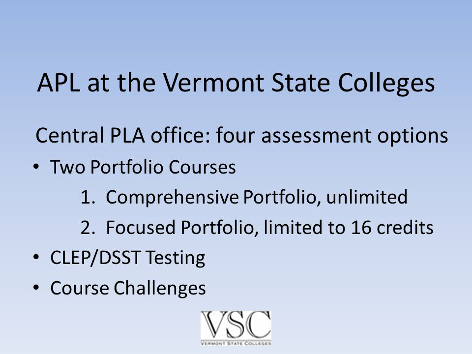 APL at the Vermont State Colleges Central PLA office: four assessment options Two Portfolio Courses 1.