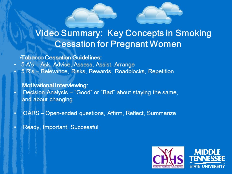 Video Summary: Key Concepts in Smoking Cessation for Pregnant Women Tobacco Cessation Guidelines: 5 A's – Ask, Advise, Assess, Assist, Arrange 5 R's – Relevance, Risks, Rewards, Roadblocks, Repetition Motivational Interviewing: Decision Analysis – Good or Bad about staying the same, and about changing OARS – Open-ended questions, Affirm, Reflect, Summarize Ready, Important, Successful