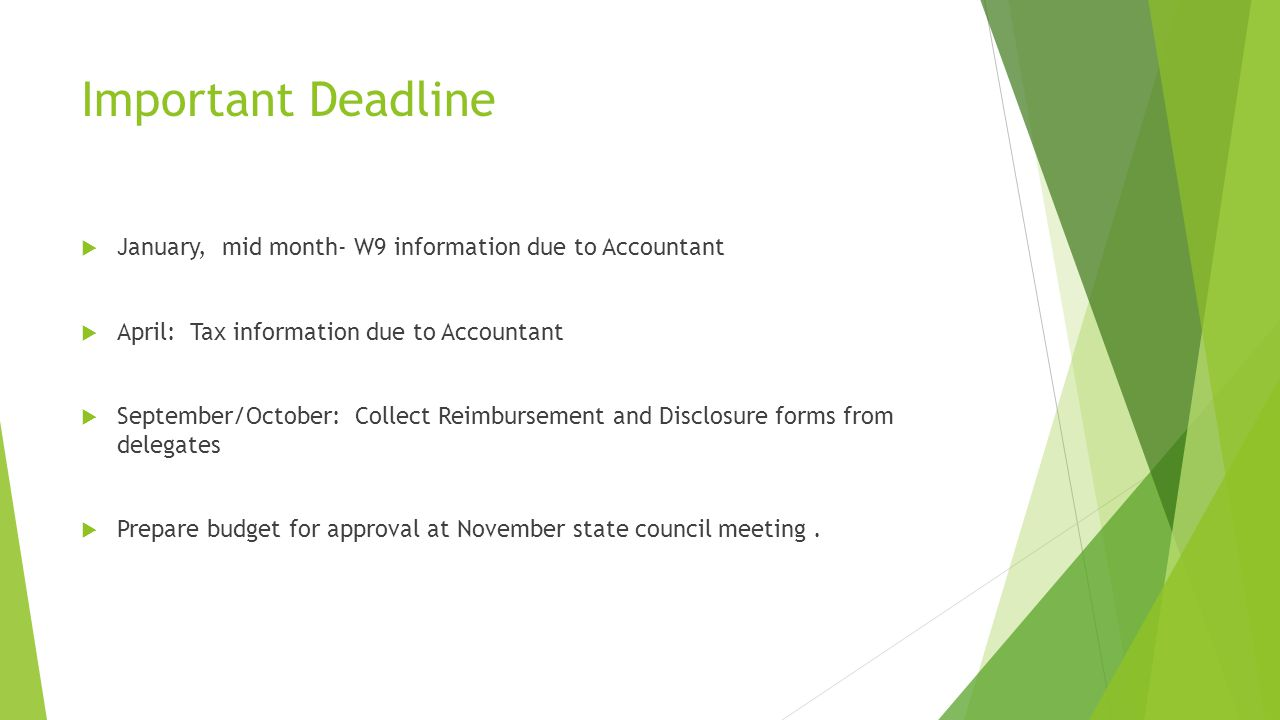 Important Deadline  January, mid month- W9 information due to Accountant  April: Tax information due to Accountant  September/October: Collect Reimbursement and Disclosure forms from delegates  Prepare budget for approval at November state council meeting.