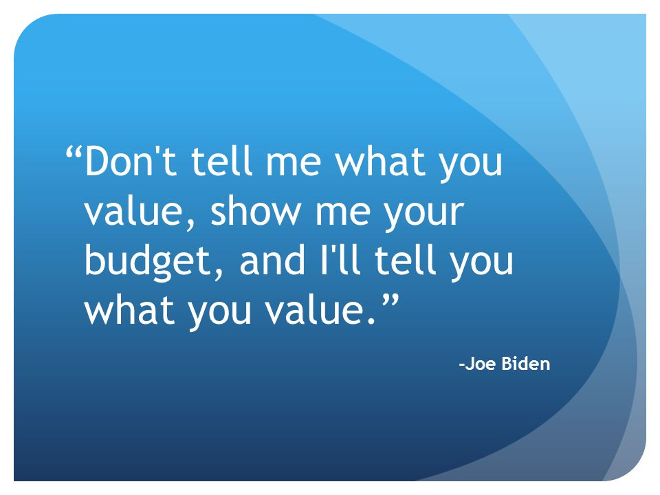 Don t tell me what you value, show me your budget, and I ll tell you what you value. -Joe Biden