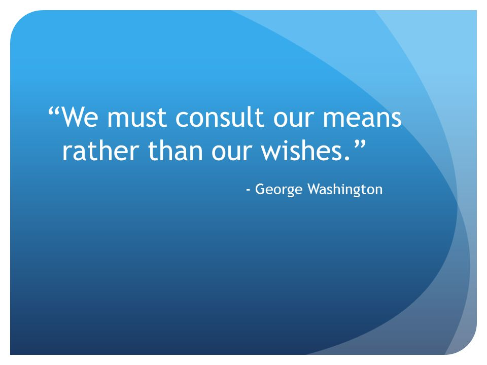 We must consult our means rather than our wishes. - George Washington