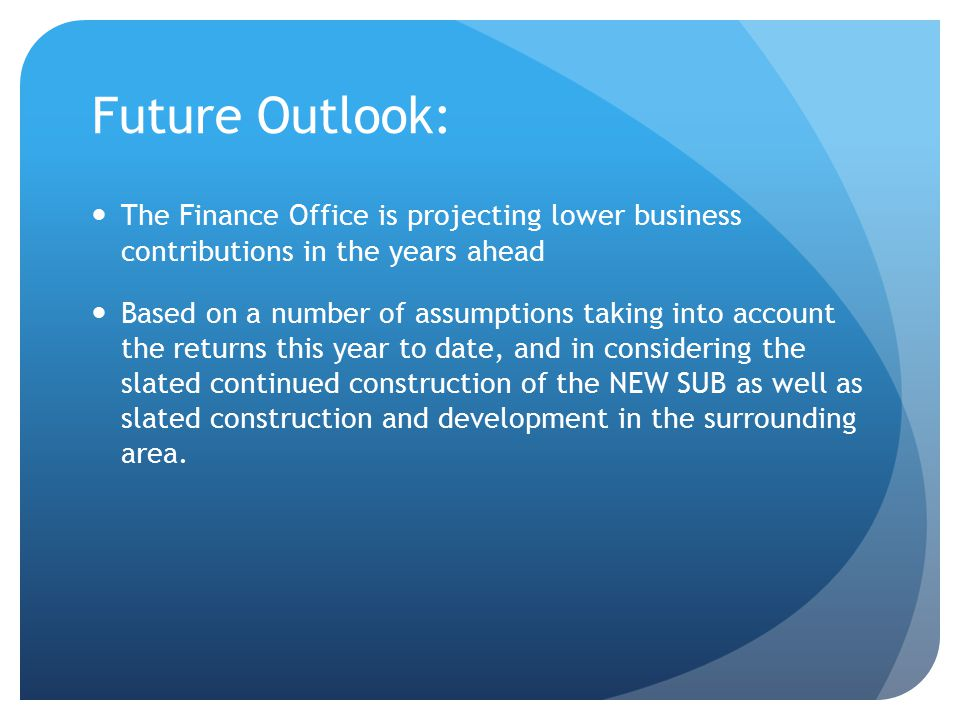 Future Outlook: The Finance Office is projecting lower business contributions in the years ahead Based on a number of assumptions taking into account the returns this year to date, and in considering the slated continued construction of the NEW SUB as well as slated construction and development in the surrounding area.