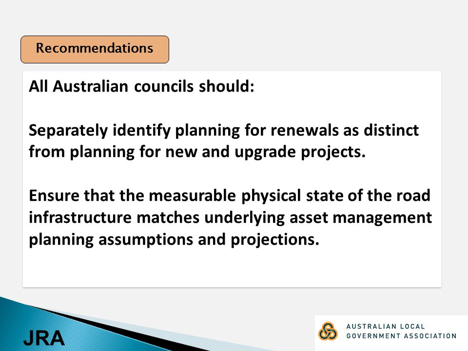 JRA All Australian councils should: Separately identify planning for renewals as distinct from planning for new and upgrade projects.