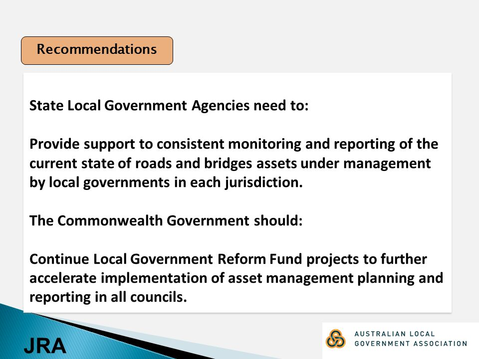 JRA State Local Government Agencies need to: Provide support to consistent monitoring and reporting of the current state of roads and bridges assets under management by local governments in each jurisdiction.