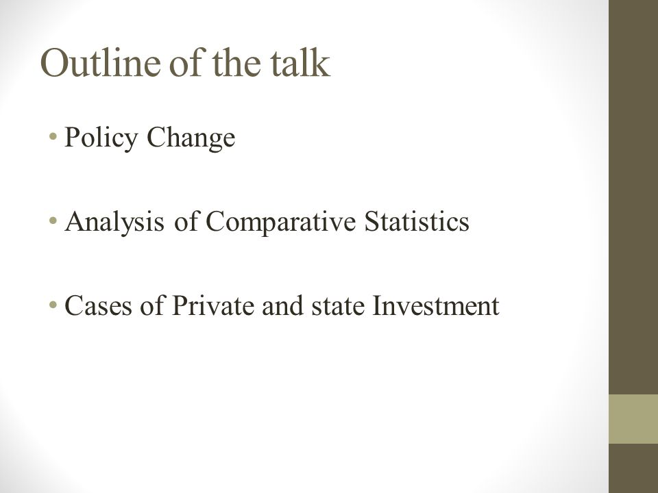 Outline of the talk Policy Change Analysis of Comparative Statistics Cases of Private and state Investment