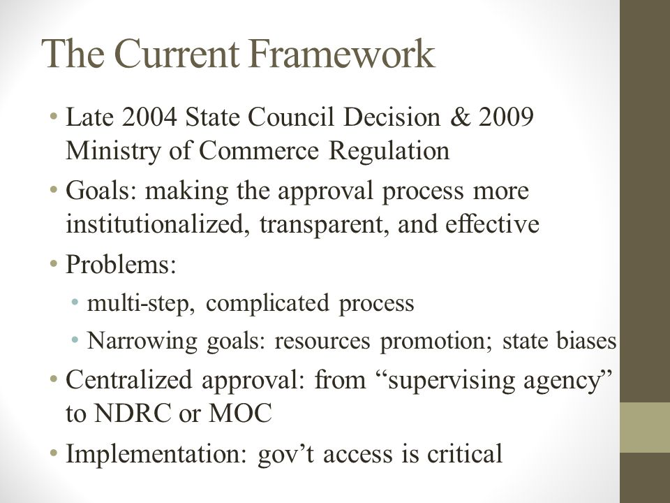 The Current Framework Late 2004 State Council Decision & 2009 Ministry of Commerce Regulation Goals: making the approval process more institutionalized, transparent, and effective Problems: multi-step, complicated process Narrowing goals: resources promotion; state biases Centralized approval: from supervising agency to NDRC or MOC Implementation: gov't access is critical