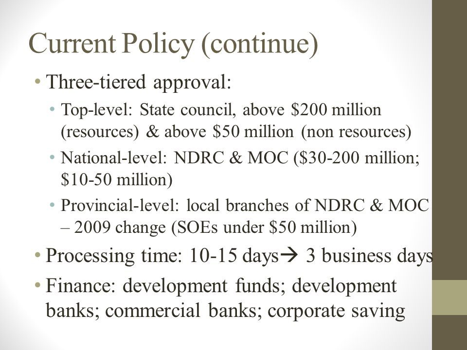 Current Policy (continue) Three-tiered approval: Top-level: State council, above $200 million (resources) & above $50 million (non resources) National-level: NDRC & MOC ($30-200 million; $10-50 million) Provincial-level: local branches of NDRC & MOC – 2009 change (SOEs under $50 million) Processing time: 10-15 days  3 business days Finance: development funds; development banks; commercial banks; corporate saving
