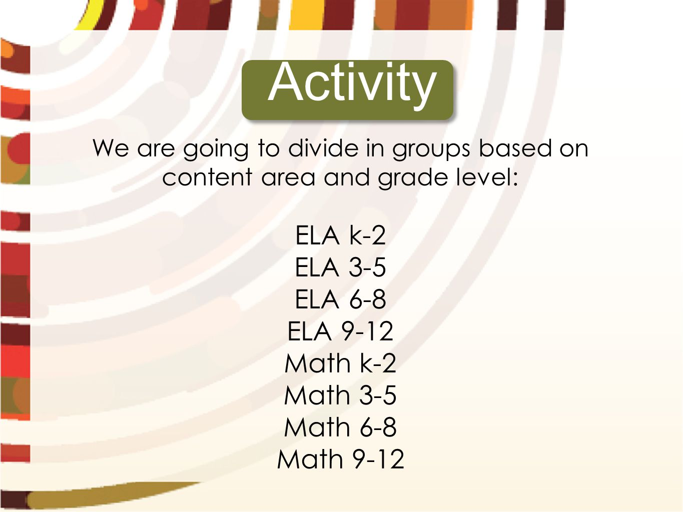 We are going to divide in groups based on content area and grade level: ELA k-2 ELA 3-5 ELA 6-8 ELA 9-12 Math k-2 Math 3-5 Math 6-8 Math 9-12 Activity