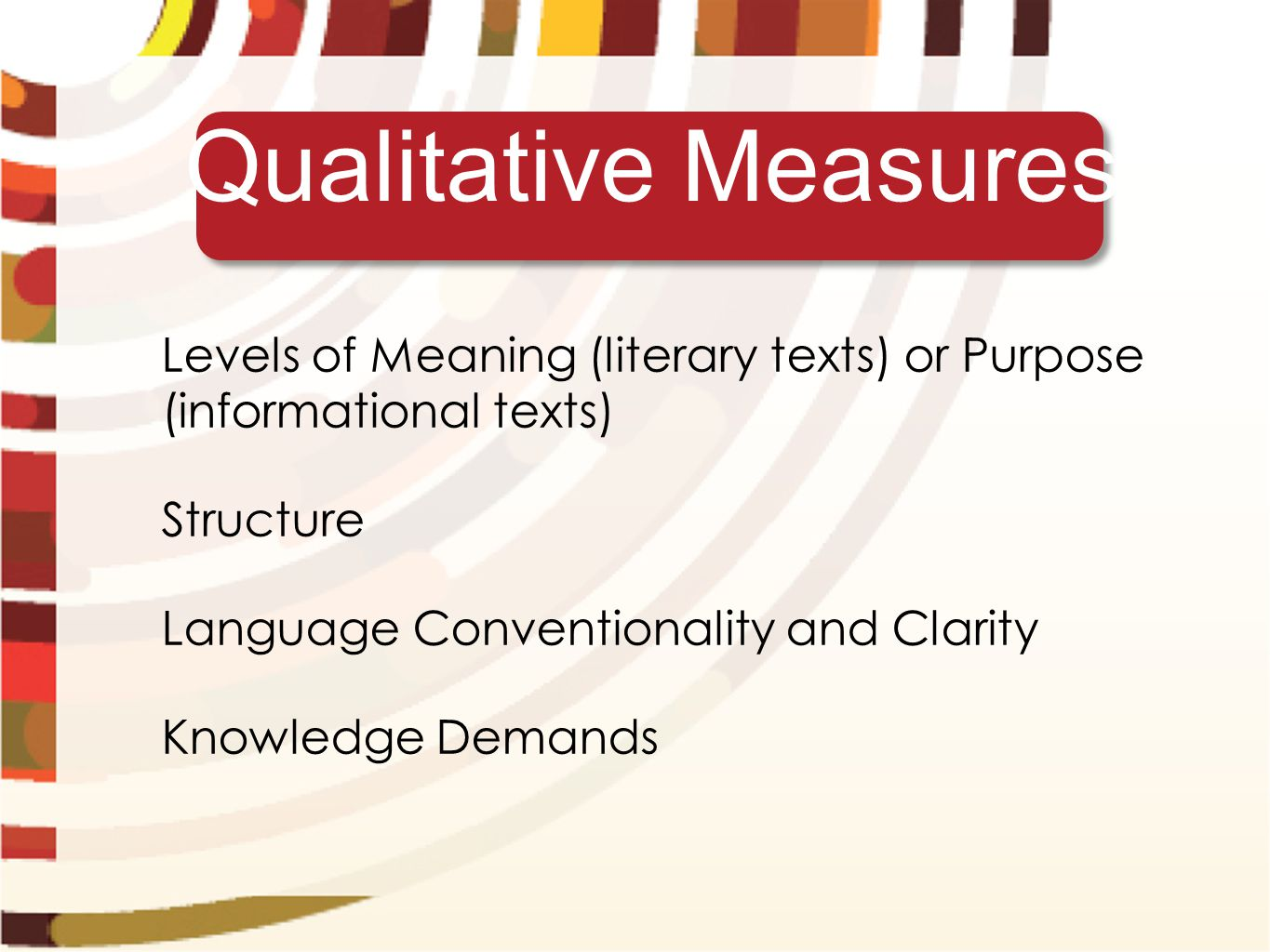 Qualitative Measures Levels of Meaning (literary texts) or Purpose (informational texts) Structure Language Conventionality and Clarity Knowledge Demands
