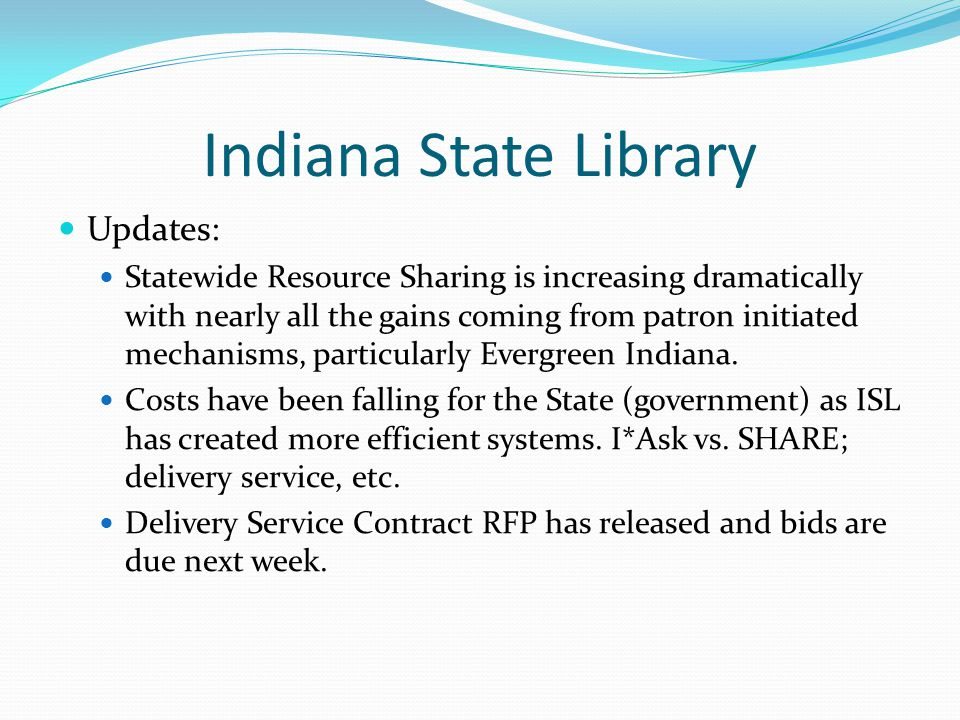 Indiana State Library Updates: Statewide Resource Sharing is increasing dramatically with nearly all the gains coming from patron initiated mechanisms, particularly Evergreen Indiana.