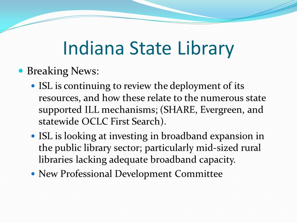 Indiana State Library Breaking News: ISL is continuing to review the deployment of its resources, and how these relate to the numerous state supported ILL mechanisms; (SHARE, Evergreen, and statewide OCLC First Search).