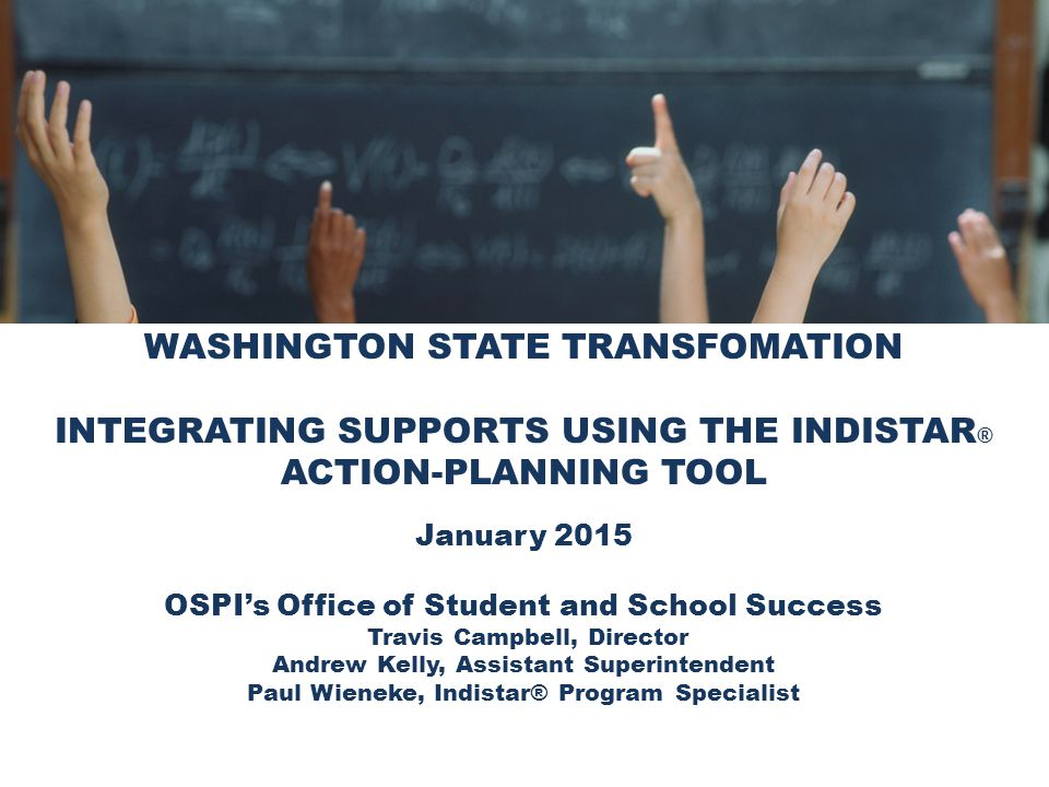 WASHINGTON STATE TRANSFOMATION INTEGRATING SUPPORTS USING THE INDISTAR ® ACTION-PLANNING TOOL January 2015 OSPI's Office of Student and School Success Travis Campbell, Director Andrew Kelly, Assistant Superintendent Paul Wieneke, Indistar® Program Specialist