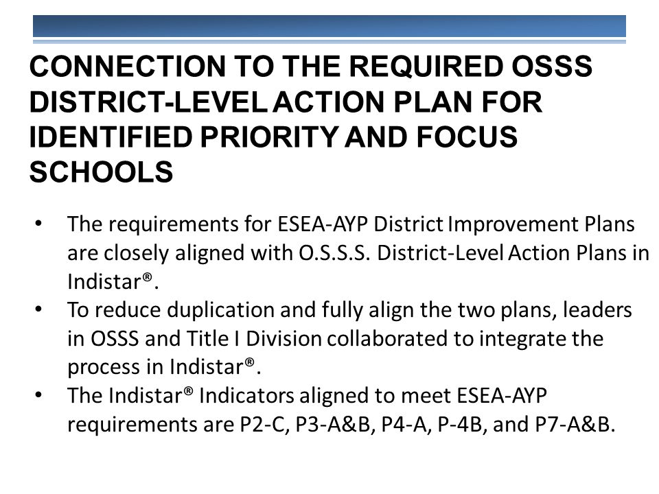 CONNECTION TO THE REQUIRED OSSS DISTRICT-LEVEL ACTION PLAN FOR IDENTIFIED PRIORITY AND FOCUS SCHOOLS The requirements for ESEA-AYP District Improvement Plans are closely aligned with O.S.S.S.