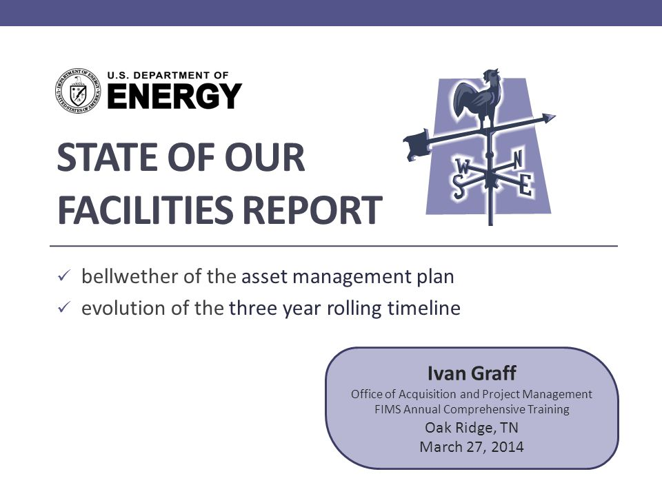 STATE OF OUR FACILITIES REPORT bellwether of the asset management plan evolution of the three year rolling timeline Ivan Graff Office of Acquisition and Project Management FIMS Annual Comprehensive Training Oak Ridge, TN March 27, 2014