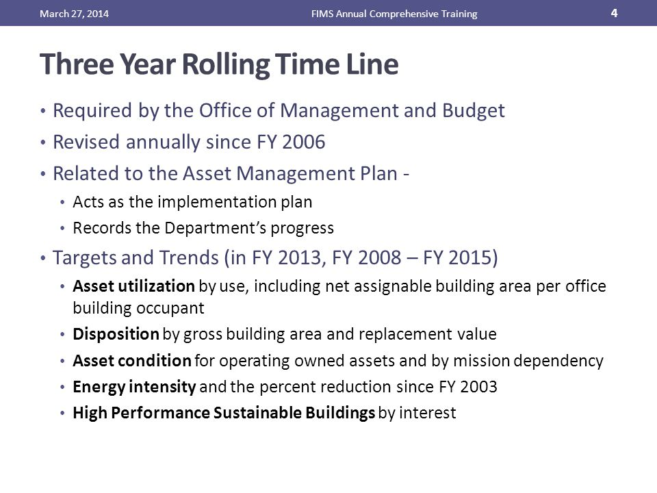 Three Year Rolling Time Line Required by the Office of Management and Budget Revised annually since FY 2006 Related to the Asset Management Plan - Acts as the implementation plan Records the Department's progress Targets and Trends (in FY 2013, FY 2008 – FY 2015) Asset utilization by use, including net assignable building area per office building occupant Disposition by gross building area and replacement value Asset condition for operating owned assets and by mission dependency Energy intensity and the percent reduction since FY 2003 High Performance Sustainable Buildings by interest March 27, 2014FIMS Annual Comprehensive Training 4