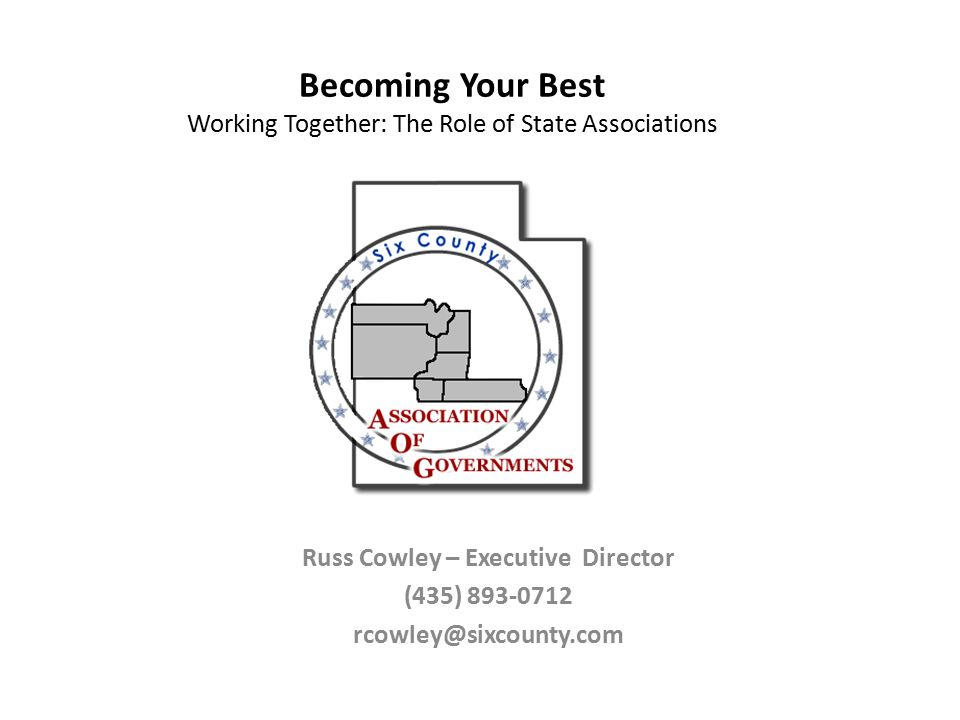 Becoming Your Best Working Together: The Role of State Associations Russ Cowley – Executive Director (435) 893-0712 rcowley@sixcounty.com